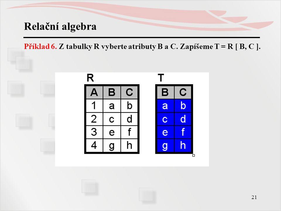 Relační algebra Příklad 6. Z tabulky R vyberte atributy B a C. Zapíšeme T = R [ B, C ].